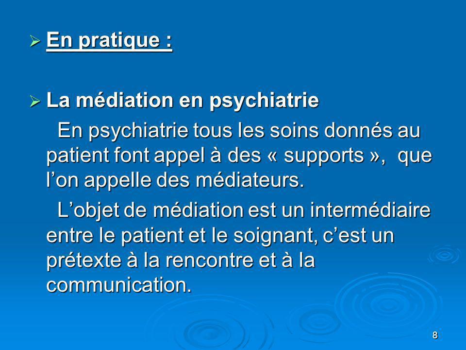 8 En pratique : En pratique : La médiation en psychiatrie La médiation en psychiatrie En psychiatrie tous les soins donnés au patient font appel à des