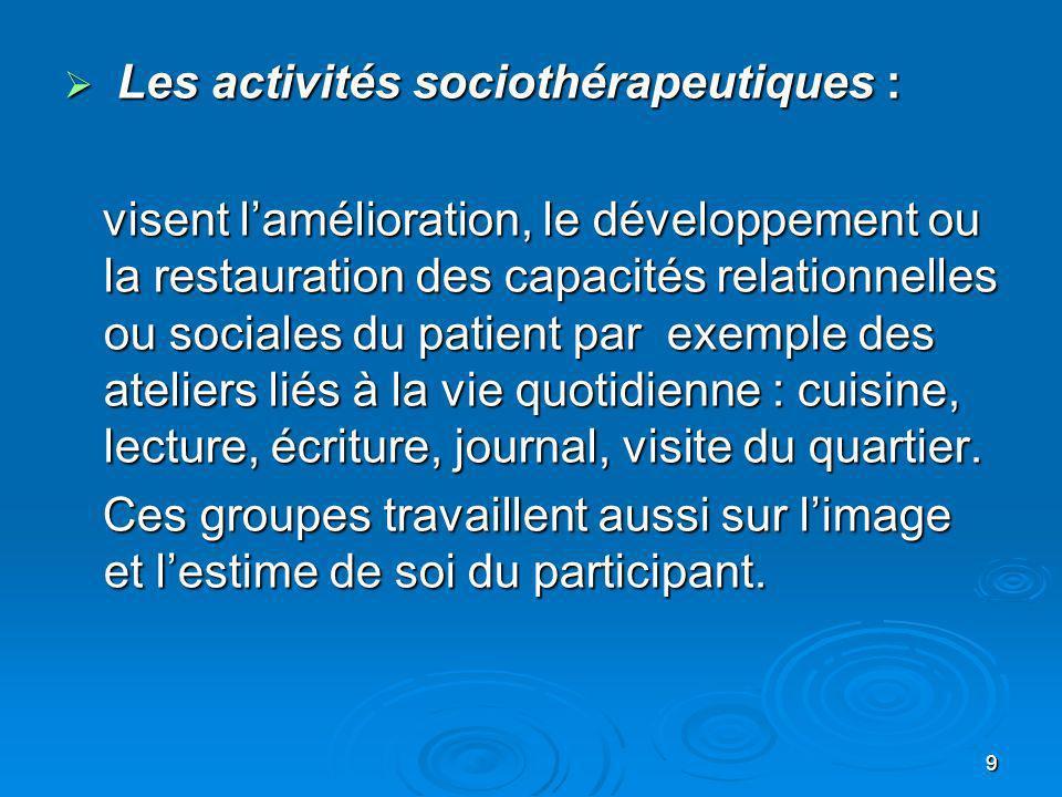 9 Les activités sociothérapeutiques : Les activités sociothérapeutiques : visent lamélioration, le développement ou la restauration des capacités rela