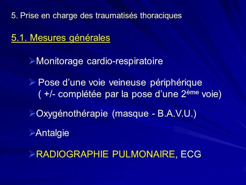 5.1. Mesures générales Monitorage cardio-respiratoire Pose dune voie veineuse périphérique ( +/- complétée par la pose dune 2 ème voie) RADIOGRAPHIE P