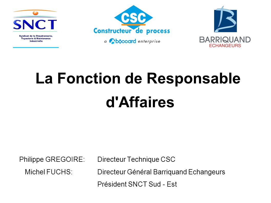 La Fonction de Responsable d'Affaires Philippe GREGOIRE: Directeur Technique CSC Michel FUCHS: Directeur Général Barriquand Echangeurs Président SNCT