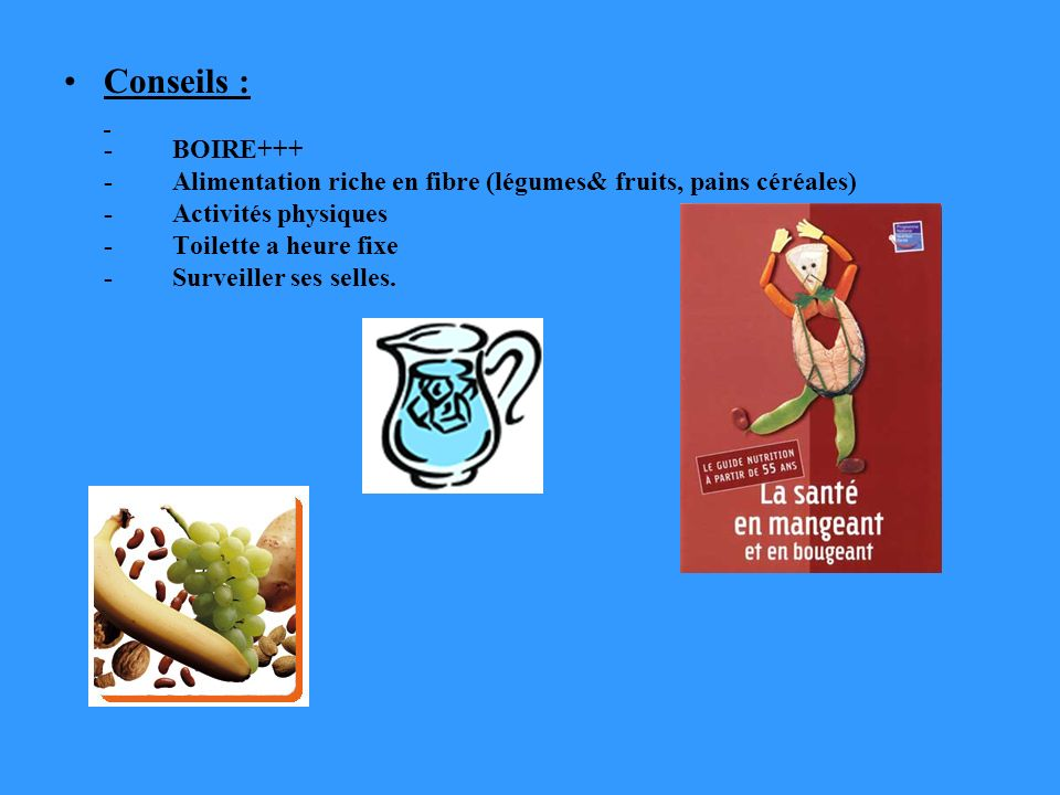 Conseils : - BOIRE+++ - Alimentation riche en fibre (légumes& fruits, pains céréales) - Activités physiques - Toilette a heure fixe - Surveiller ses s