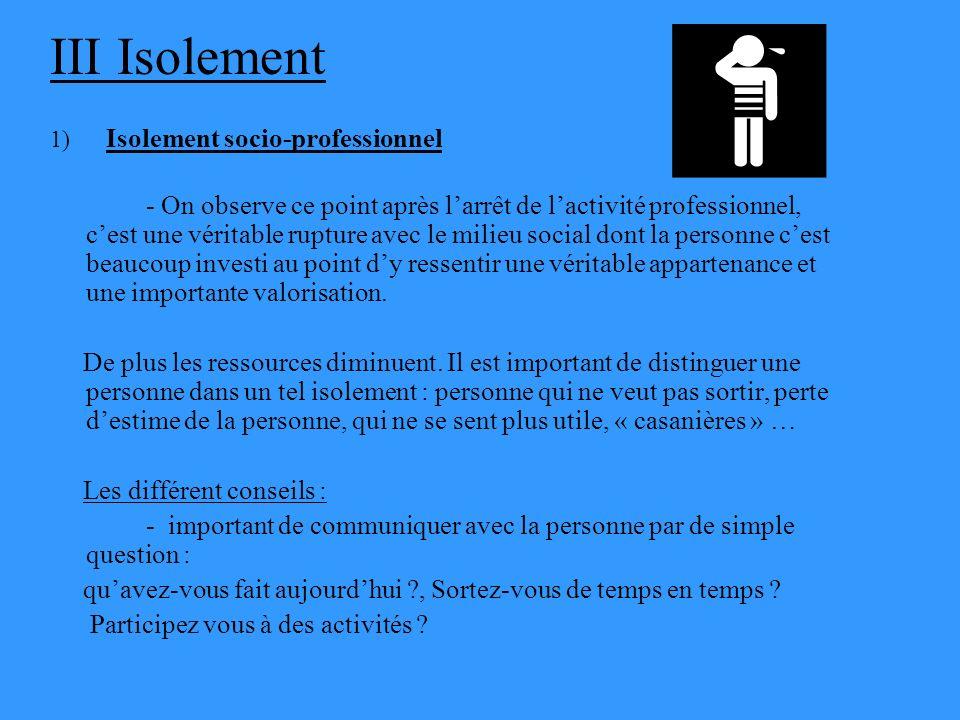 III Isolement 1) Isolement socio-professionnel - On observe ce point après larrêt de lactivité professionnel, cest une véritable rupture avec le milie