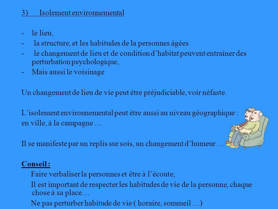 3) Isolement environnemental -le lieu, - la structure, et les habitudes de la personnes âgées - le changement de lieu et de condition dhabitat peuvent