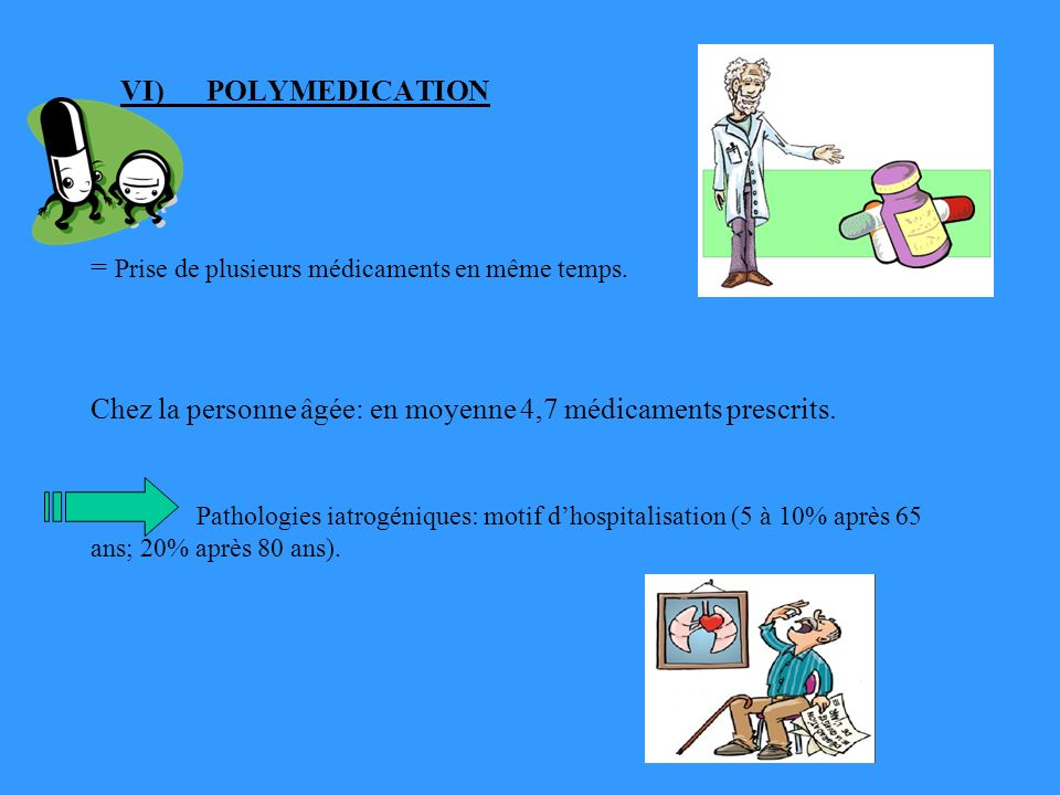 VI) POLYMEDICATION = Prise de plusieurs médicaments en même temps. Chez la personne âgée: en moyenne 4,7 médicaments prescrits. Pathologies iatrogéniq