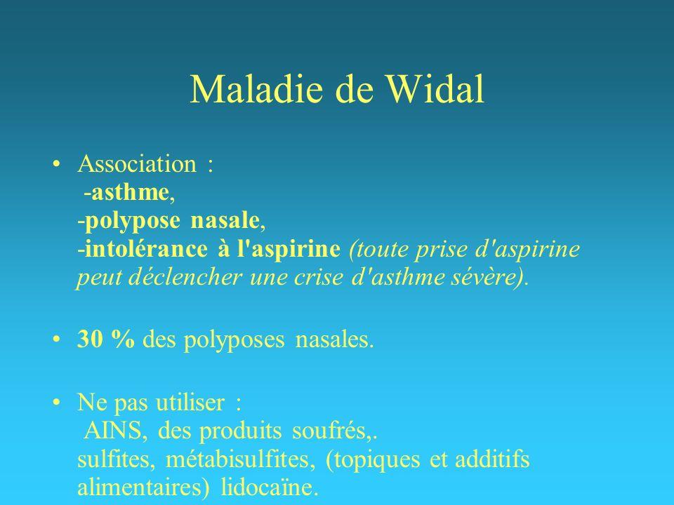 Maladie de Widal Association : -asthme, -polypose nasale, -intolérance à l'aspirine (toute prise d'aspirine peut déclencher une crise d'asthme sévère)