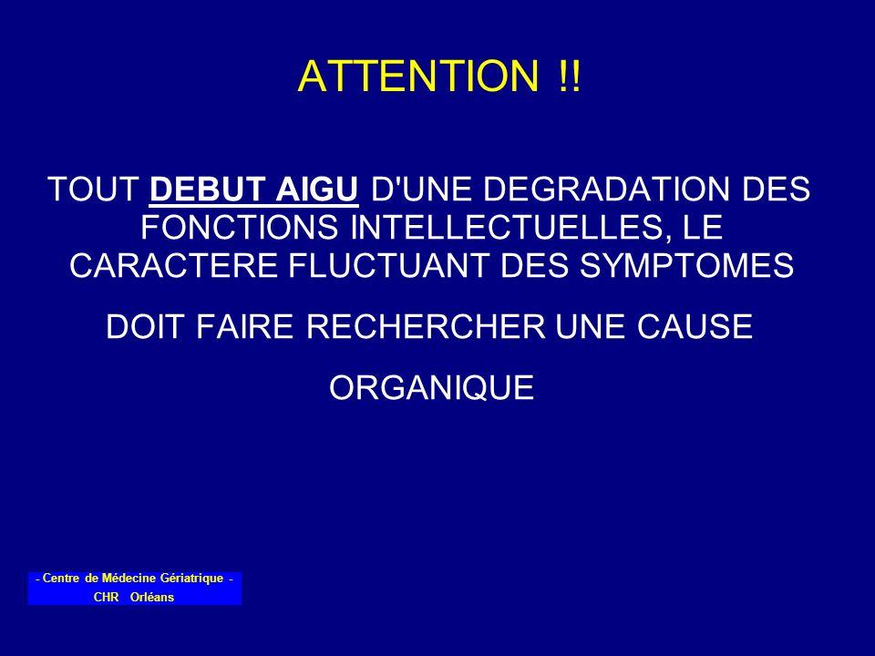 - Centre de Médecine Gériatrique - CHR Orléans ATTENTION !! TOUT DEBUT AIGU D'UNE DEGRADATION DES FONCTIONS INTELLECTUELLES, LE CARACTERE FLUCTUANT DE