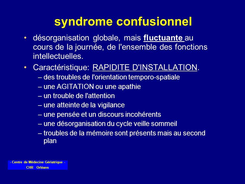 - Centre de Médecine Gériatrique - CHR Orléans syndrome confusionnel désorganisation globale, mais fluctuante au cours de la journée, de l'ensemble de