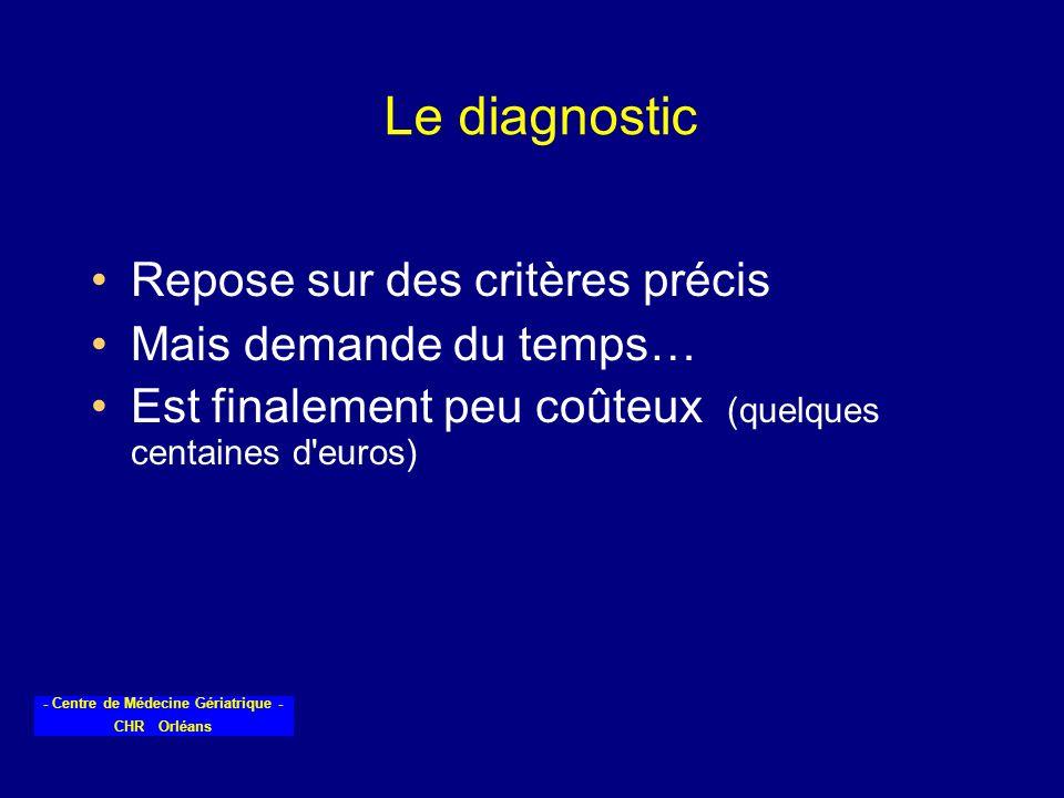 - Centre de Médecine Gériatrique - CHR Orléans Le diagnostic Repose sur des critères précis Mais demande du temps… Est finalement peu coûteux (quelque