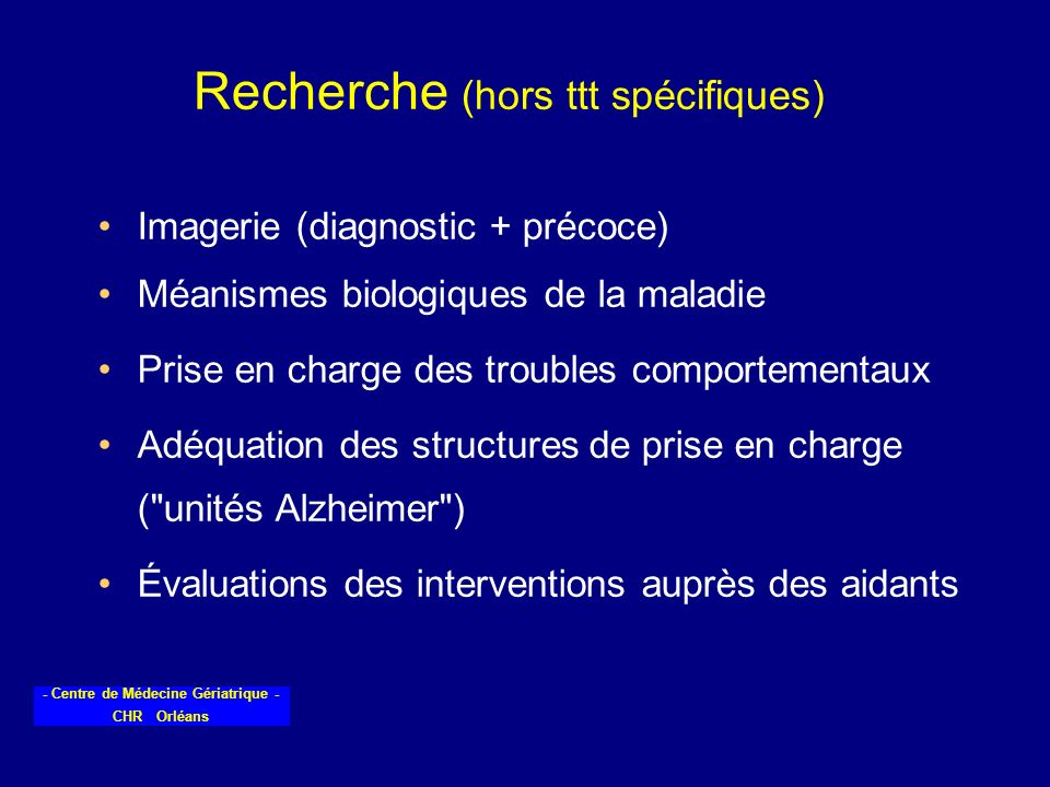 - Centre de Médecine Gériatrique - CHR Orléans Recherche (hors ttt spécifiques) Imagerie (diagnostic + précoce) Méanismes biologiques de la maladie Pr