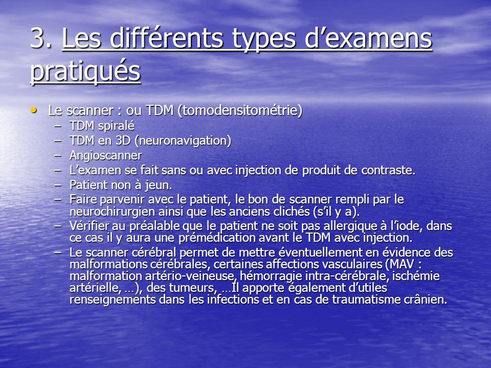 3. Les différents types dexamens pratiqués Le scanner : ou TDM (tomodensitométrie) Le scanner : ou TDM (tomodensitométrie) –TDM spiralé –TDM en 3D (ne
