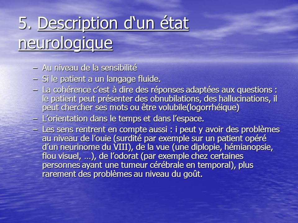 5. Description dun état neurologique –Au niveau de la sensibilité –Si le patient a un langage fluide. –La cohérence cest à dire des réponses adaptées