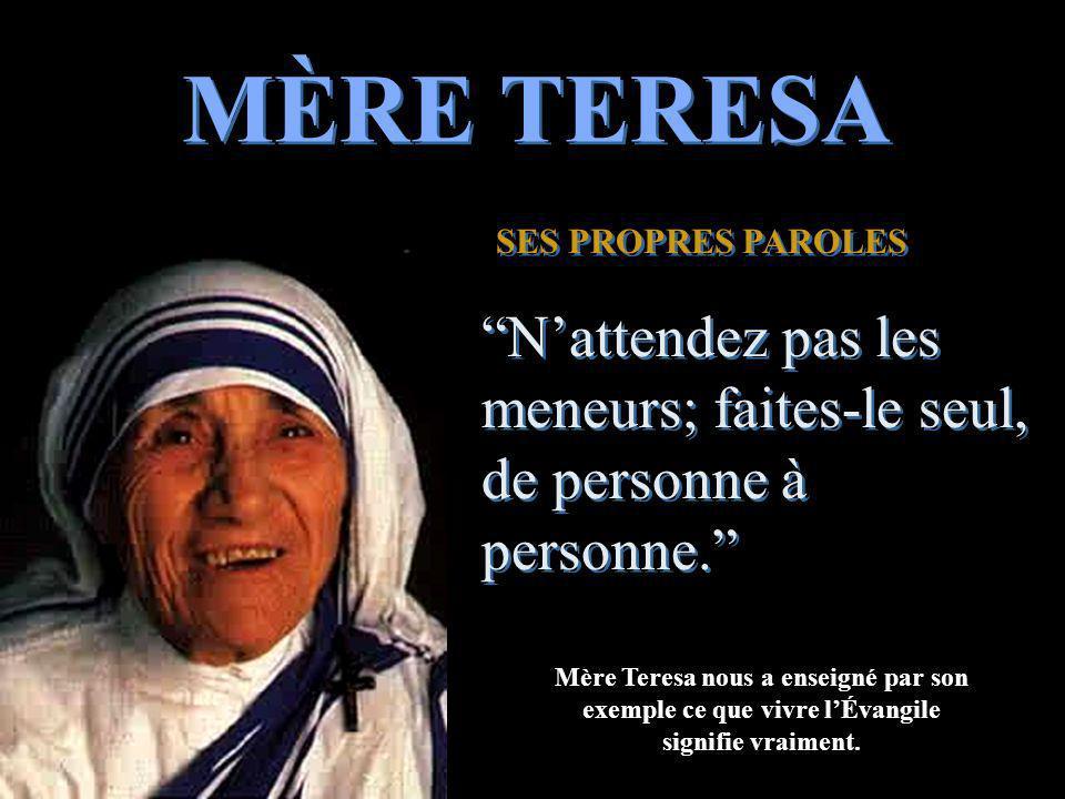 MÈRE TERESA SES PROPRES PAROLES SES PROPRES PAROLES Nattendez pas les meneurs; faites-le seul, de personne à personne.
