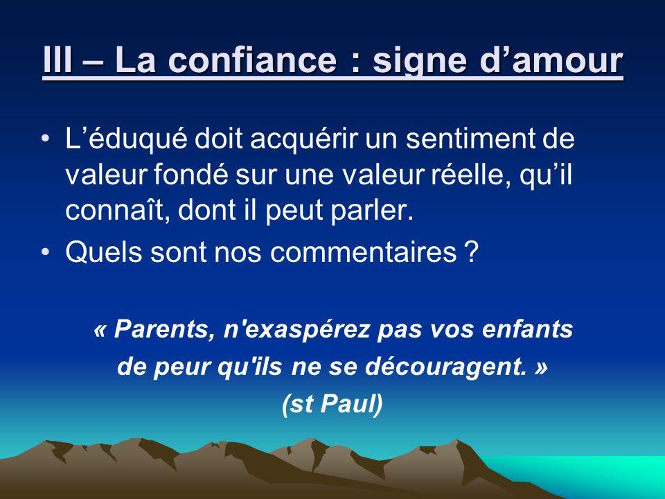III – La confiance : signe damour Léduqué doit acquérir un sentiment de valeur fondé sur une valeur réelle, quil connaît, dont il peut parler. Quels s