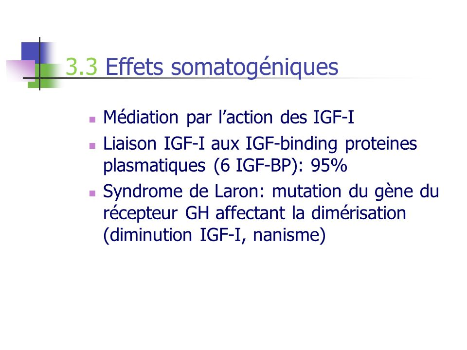 3.3 Effets somatogéniques Médiation par laction des IGF-I Liaison IGF-I aux IGF-binding proteines plasmatiques (6 IGF-BP): 95% Syndrome de Laron: muta