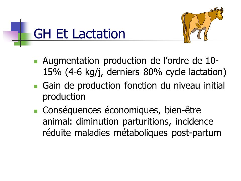 GH Et Lactation Augmentation production de lordre de 10- 15% (4-6 kg/j, derniers 80% cycle lactation) Gain de production fonction du niveau initial pr