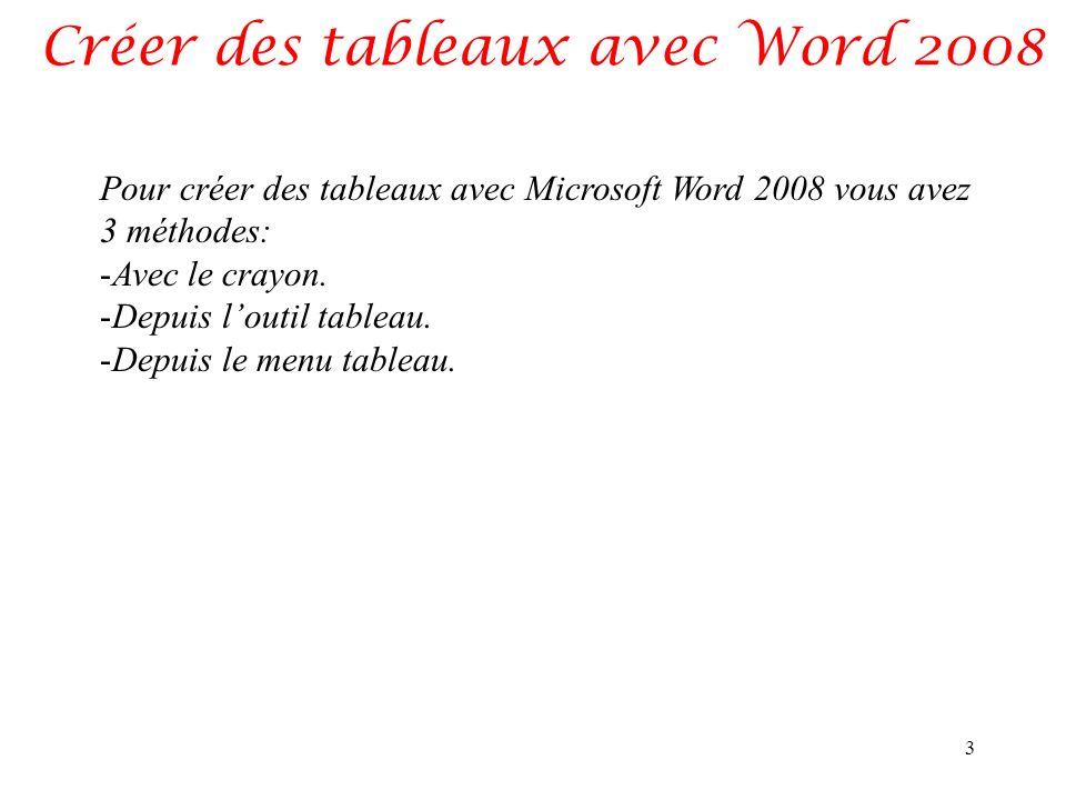 Créer des tableaux avec Word 2008 3 Pour créer des tableaux avec Microsoft Word 2008 vous avez 3 méthodes: -Avec le crayon. -Depuis loutil tableau. -D