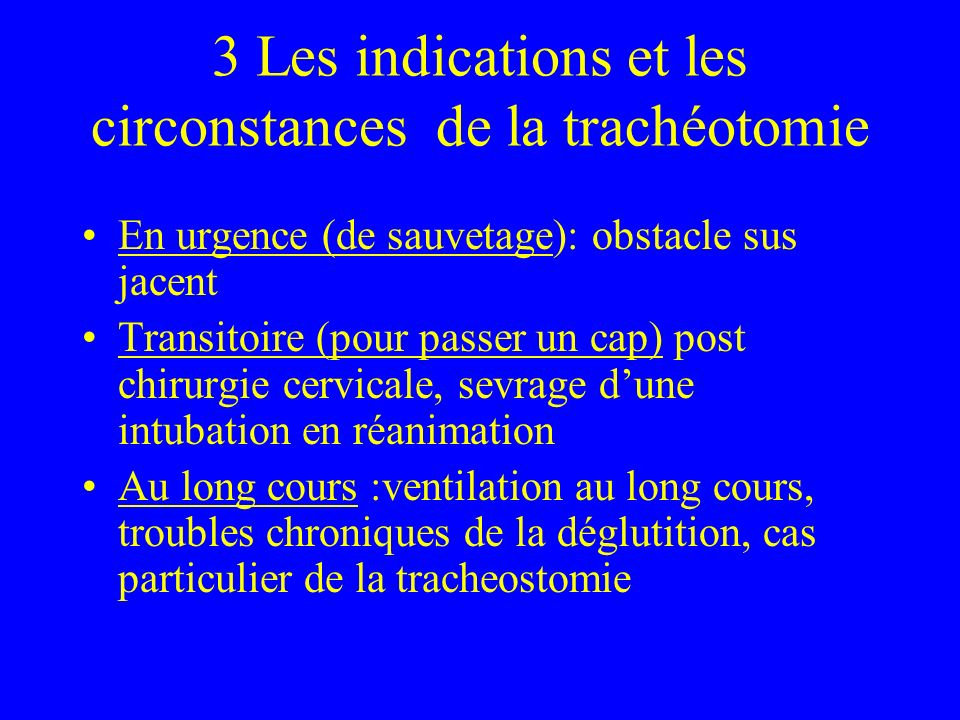 3 Les indications et les circonstances de la trachéotomie En urgence (de sauvetage): obstacle sus jacent Transitoire (pour passer un cap) post chirurg