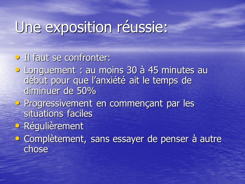 Une exposition réussie: Il faut se confronter: Il faut se confronter: Longuement : au moins 30 à 45 minutes au début pour que lanxiété ait le temps de