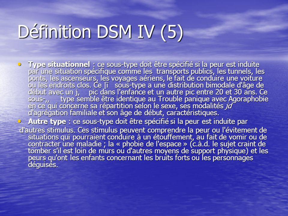 Définition DSM IV (5) Type situationnel : ce sous-type doit être spécifié si la peur est induite par une situation spécifique comme les transports pub
