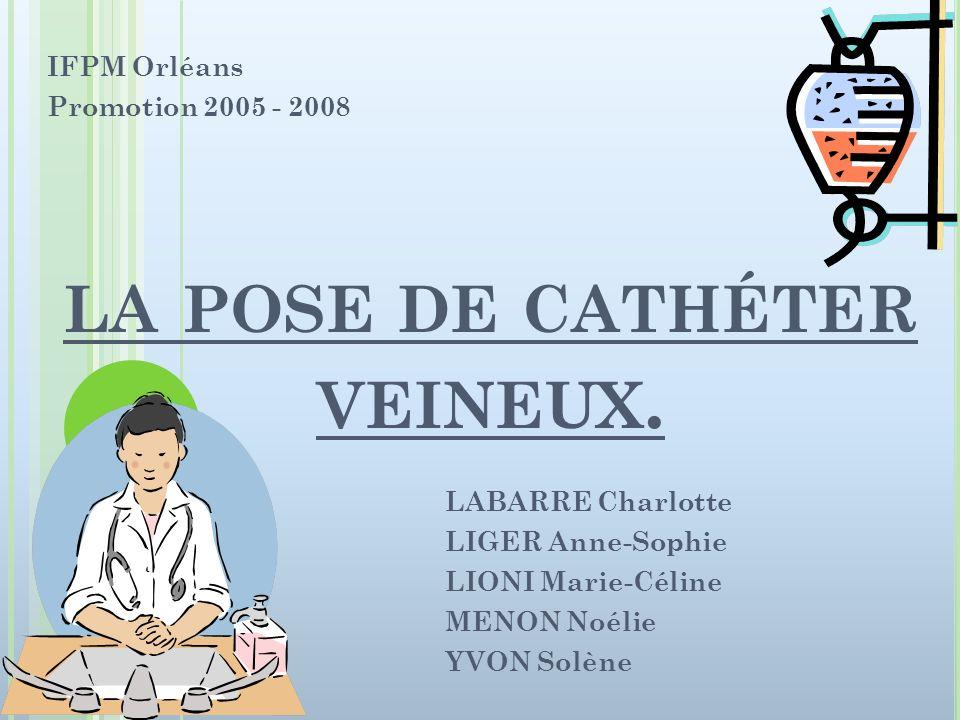 LA POSE DE CATHÉTER VEINEUX. LABARRE Charlotte LIGER Anne-Sophie LIONI Marie-Céline MENON Noélie YVON Solène IFPM Orléans Promotion 2005 - 2008