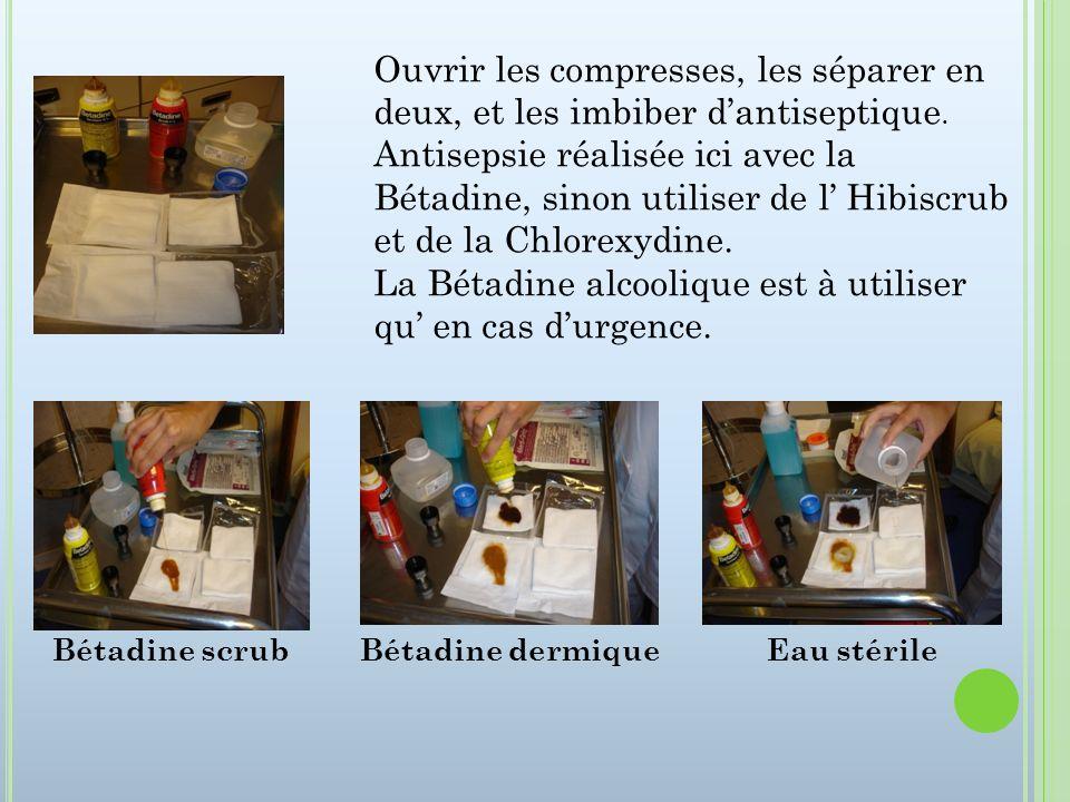 Ouvrir les compresses, les séparer en deux, et les imbiber dantiseptique. Antisepsie réalisée ici avec la Bétadine, sinon utiliser de l Hibiscrub et d