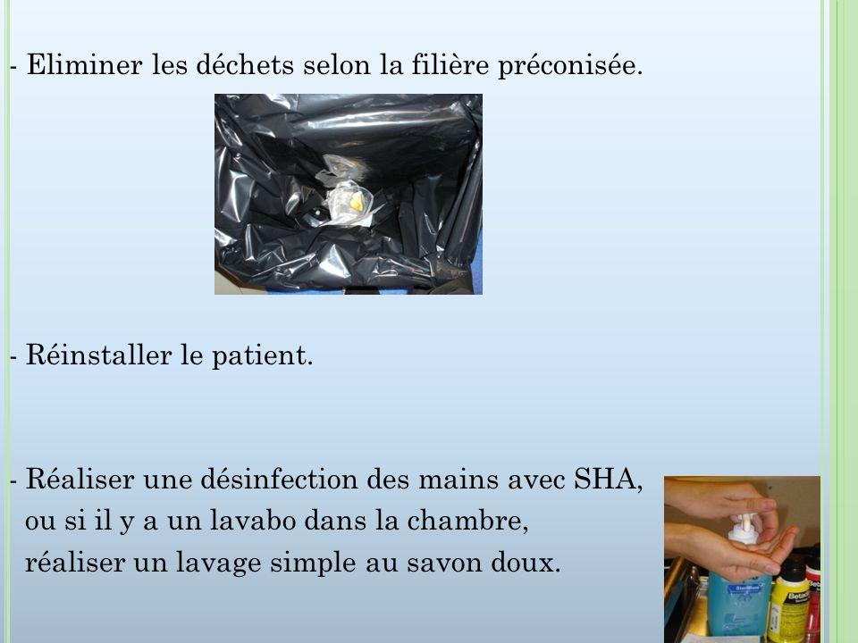 - Eliminer les déchets selon la filière préconisée. - Réinstaller le patient. - Réaliser une désinfection des mains avec SHA, ou si il y a un lavabo d