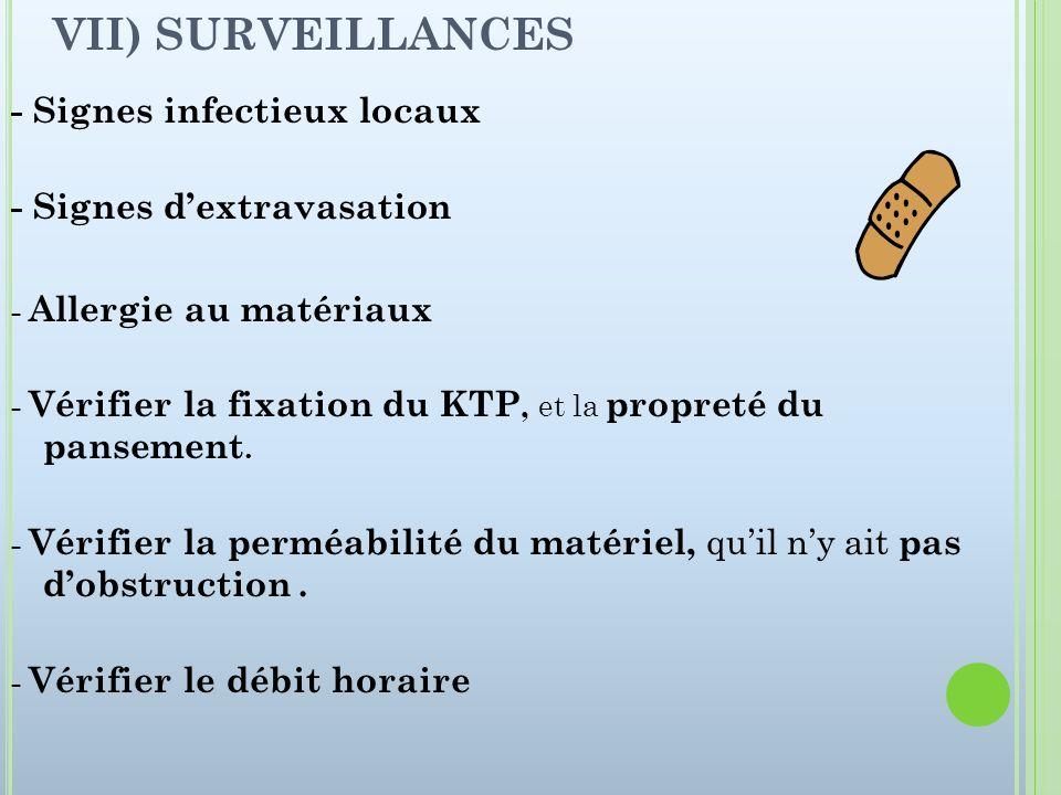 VII) SURVEILLANCES - Signes infectieux locaux - Signes dextravasation - Allergie au matériaux - Vérifier la fixation du KTP, et la propreté du panseme