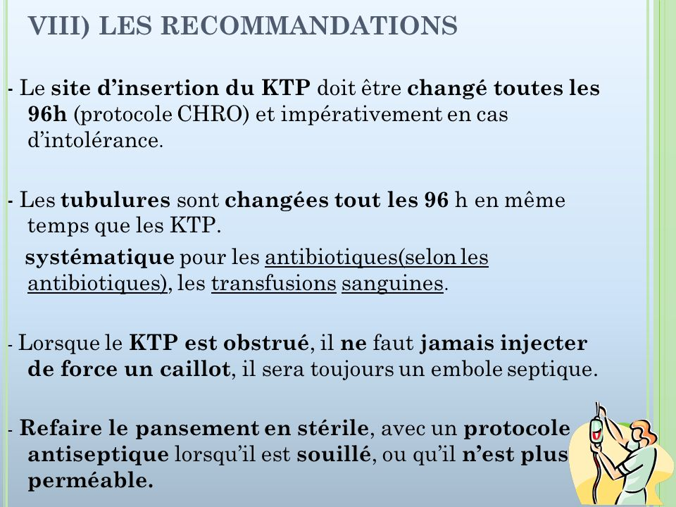 VIII) LES RECOMMANDATIONS - Le site dinsertion du KTP doit être changé toutes les 96h (protocole CHRO) et impérativement en cas dintolérance. - Les tu