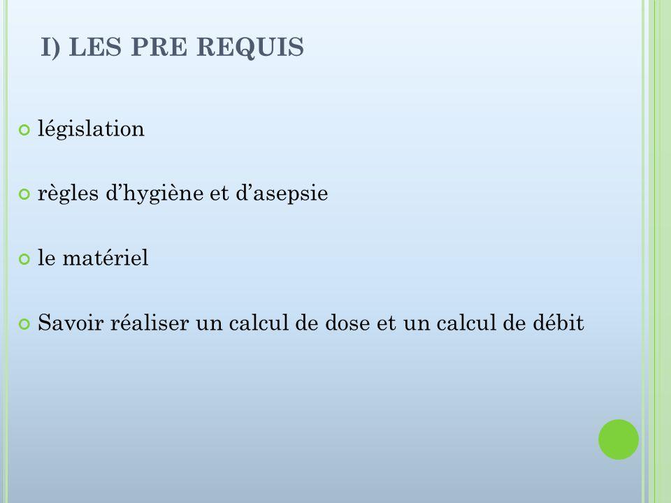 I) LES PRE REQUIS législation règles dhygiène et dasepsie le matériel Savoir réaliser un calcul de dose et un calcul de débit