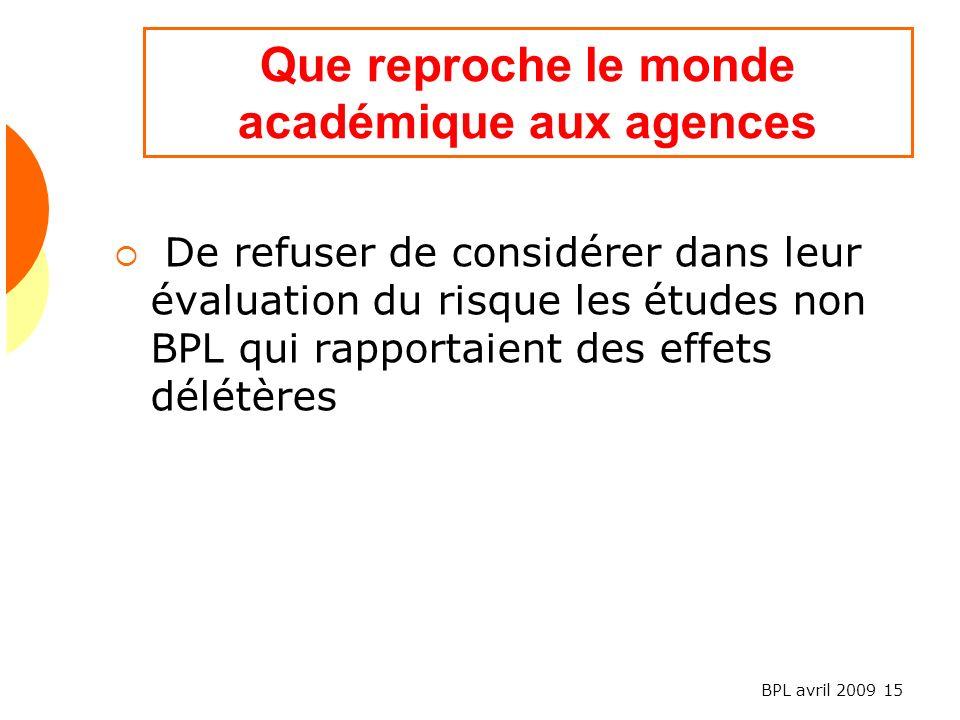 BPL avril 2009 15 Que reproche le monde académique aux agences De refuser de considérer dans leur évaluation du risque les études non BPL qui rapportaient des effets délétères