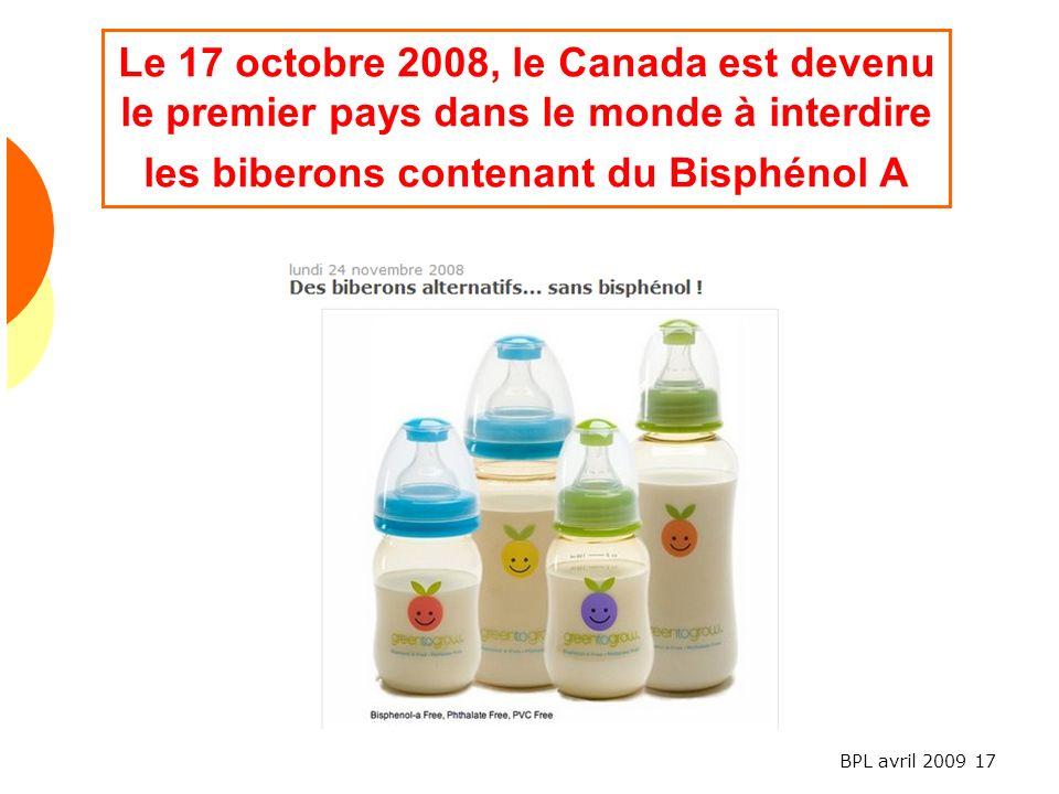BPL avril 2009 17 Le 17 octobre 2008, le Canada est devenu le premier pays dans le monde à interdire les biberons contenant du Bisphénol A