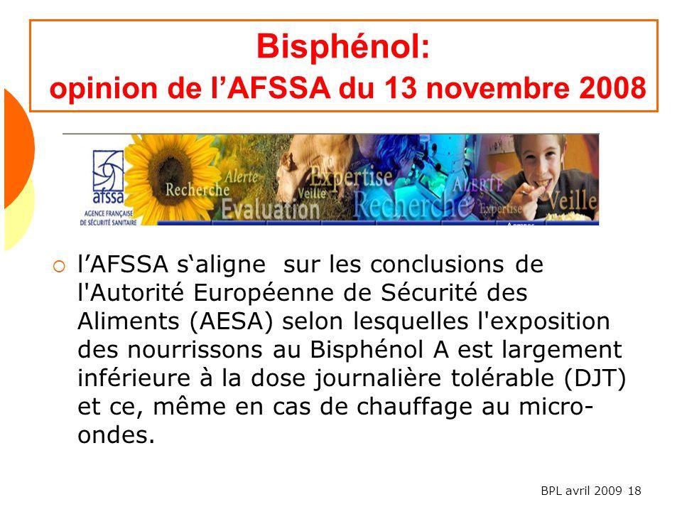 BPL avril 2009 18 Bisphénol: opinion de lAFSSA du 13 novembre 2008 lAFSSA saligne sur les conclusions de l Autorité Européenne de Sécurité des Aliments (AESA) selon lesquelles l exposition des nourrissons au Bisphénol A est largement inférieure à la dose journalière tolérable (DJT) et ce, même en cas de chauffage au micro- ondes.