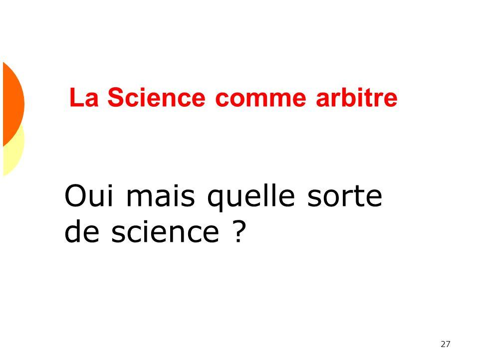 27 La Science comme arbitre Oui mais quelle sorte de science ?