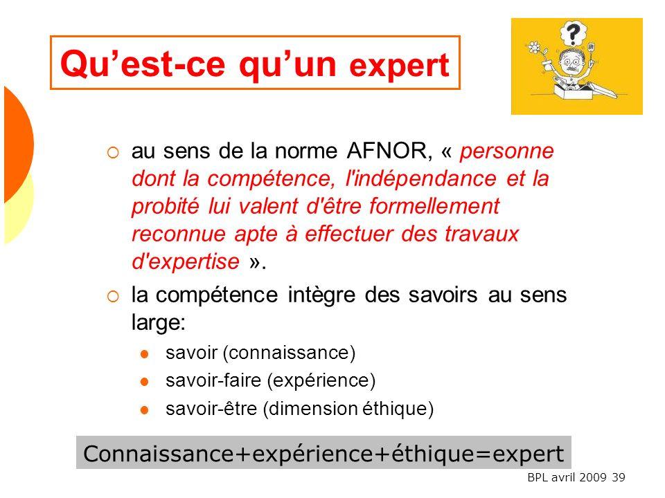 BPL avril 2009 39 Quest-ce quun expert au sens de la norme AFNOR, « personne dont la compétence, l indépendance et la probité lui valent d être formellement reconnue apte à effectuer des travaux d expertise ».