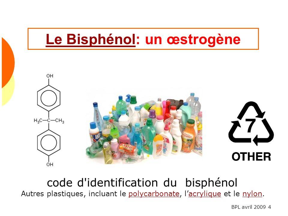 BPL avril 2009 4 Le BisphénolLe Bisphénol: un œstrogène code d identification du bisphénol Autres plastiques, incluant le polycarbonate, lacrylique et le nylon.polycarbonateacryliquenylon