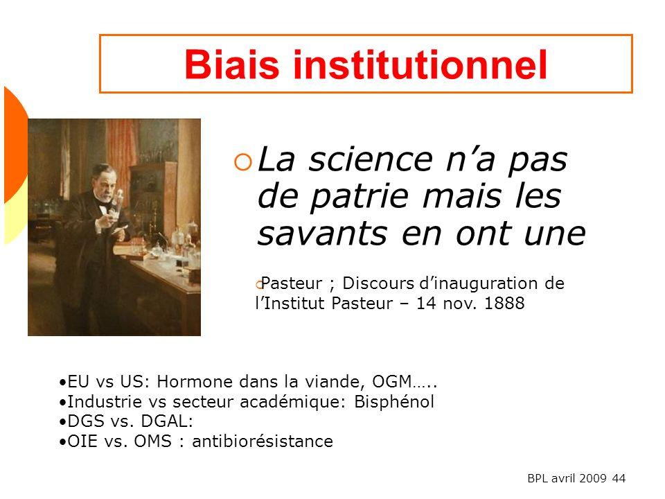 BPL avril 2009 44 Biais institutionnel La science na pas de patrie mais les savants en ont une Pasteur ; Discours dinauguration de lInstitut Pasteur – 14 nov.