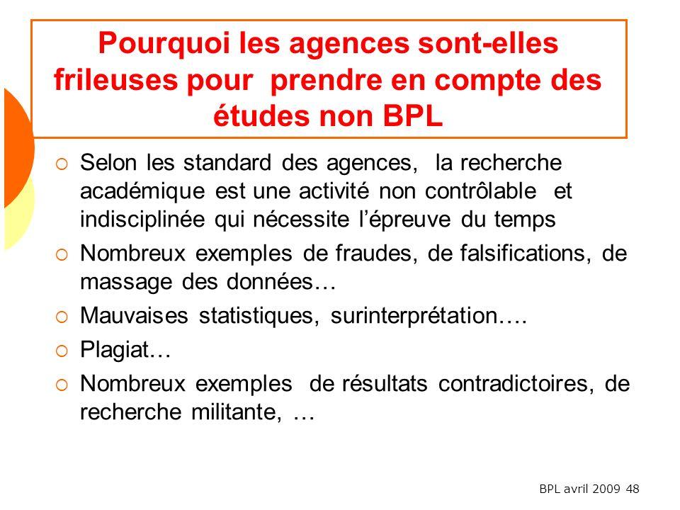 BPL avril 2009 48 Pourquoi les agences sont-elles frileuses pour prendre en compte des études non BPL Selon les standard des agences, la recherche académique est une activité non contrôlable et indisciplinée qui nécessite lépreuve du temps Nombreux exemples de fraudes, de falsifications, de massage des données… Mauvaises statistiques, surinterprétation….