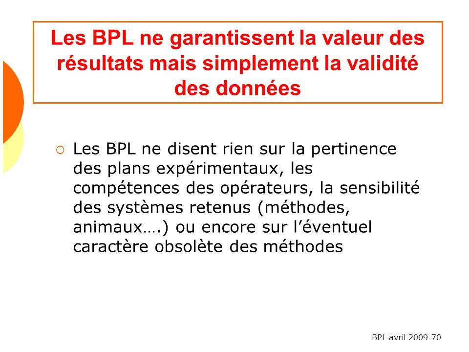 BPL avril 2009 70 Les BPL ne garantissent la valeur des résultats mais simplement la validité des données Les BPL ne disent rien sur la pertinence des plans expérimentaux, les compétences des opérateurs, la sensibilité des systèmes retenus (méthodes, animaux….) ou encore sur léventuel caractère obsolète des méthodes