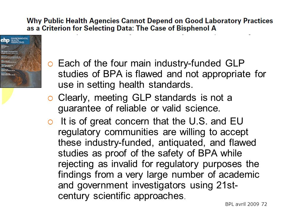 BPL avril 2009 72 Each of the four main industry-funded GLP studies of BPA is flawed and not appropriate for use in setting health standards. Clearly,
