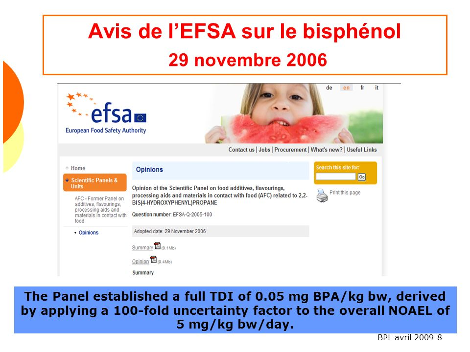 BPL avril 2009 8 Avis de lEFSA sur le bisphénol 29 novembre 2006 The Panel established a full TDI of 0.05 mg BPA/kg bw, derived by applying a 100-fold uncertainty factor to the overall NOAEL of 5 mg/kg bw/day.