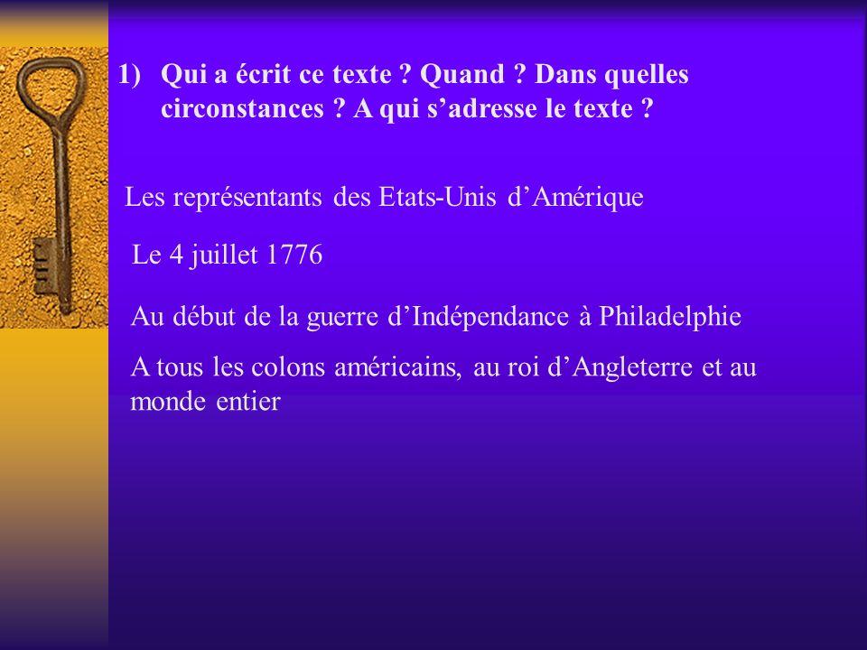 1)Qui a écrit ce texte ? Quand ? Dans quelles circonstances ? A qui sadresse le texte ? Les représentants des Etats-Unis dAmérique Le 4 juillet 1776 A