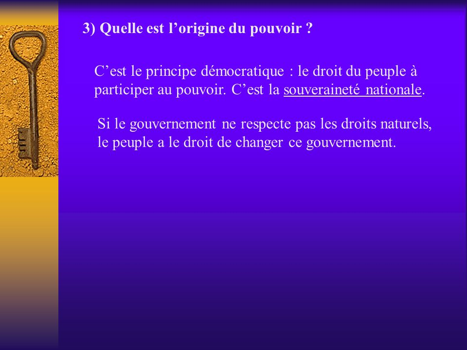 3) Quelle est lorigine du pouvoir ? Cest le principe démocratique : le droit du peuple à participer au pouvoir. Cest la souveraineté nationale. Si le