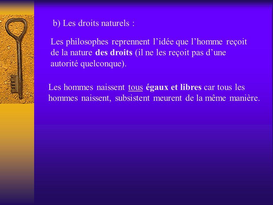 b) Les droits naturels : Les philosophes reprennent lidée que lhomme reçoit de la nature des droits (il ne les reçoit pas dune autorité quelconque). L