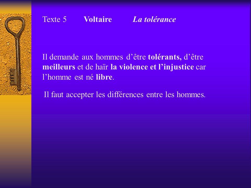 Texte 5 Voltaire La tolérance Il demande aux hommes dêtre tolérants, dêtre meilleurs et de haïr la violence et linjustice car lhomme est né libre. Il