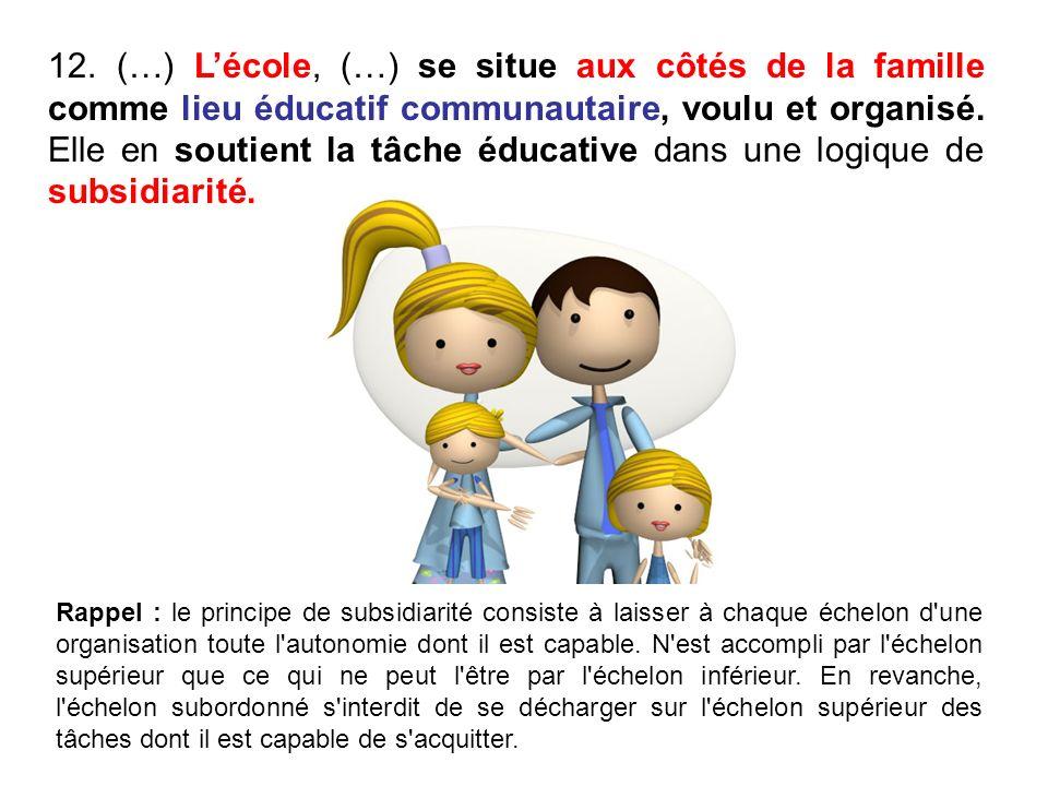 12. (…) Lécole, (…) se situe aux côtés de la famille comme lieu éducatif communautaire, voulu et organisé. Elle en soutient la tâche éducative dans un