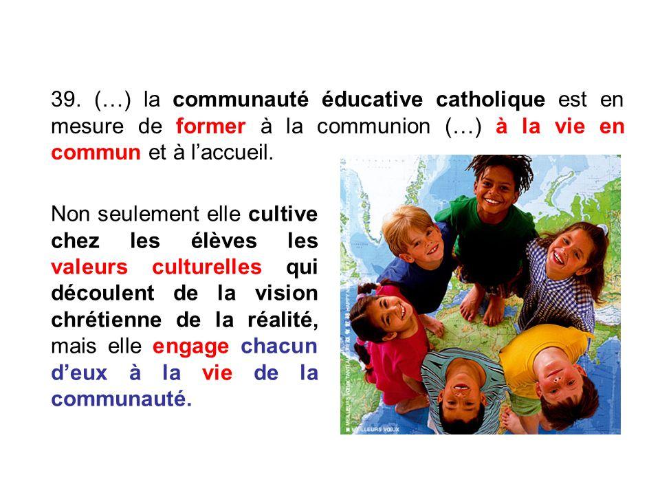 39. (…) la communauté éducative catholique est en mesure de former à la communion (…) à la vie en commun et à laccueil. Non seulement elle cultive che