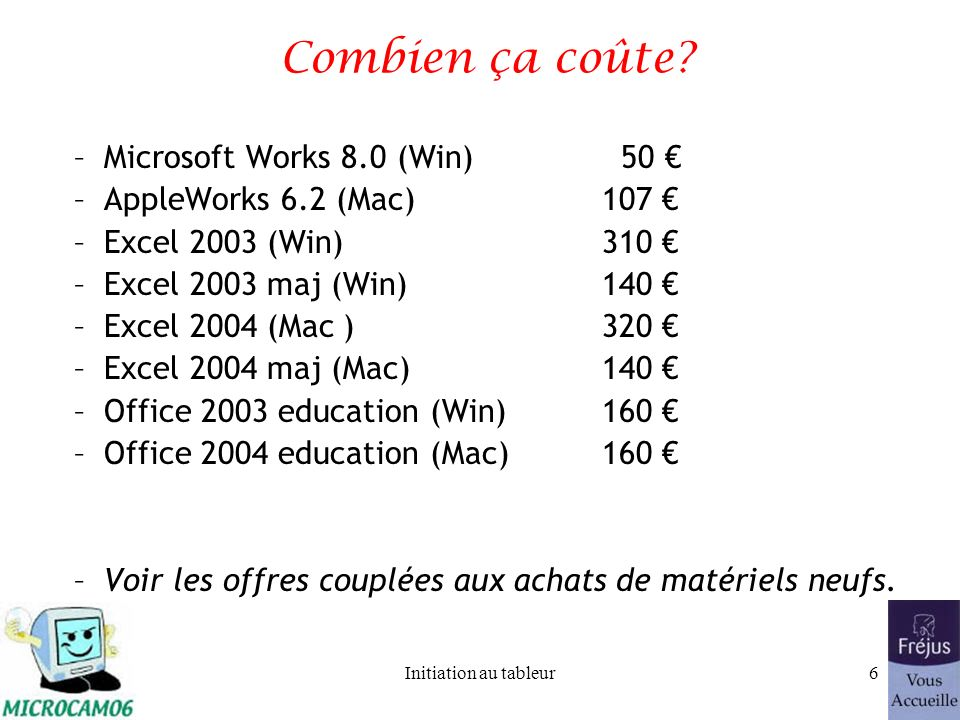 Initiation au tableur5 Quelques logiciels –Spécialisés –Microsoft Excel (PC et Mac) –Lotus 1.2.3 –Intégrés –Microsoft Works version 7 (Windows) –Appleworks 6.2x (Mac) –Suites: –Microsoft Office (Mac et PC) –OpenOffice (Mac et Pc)