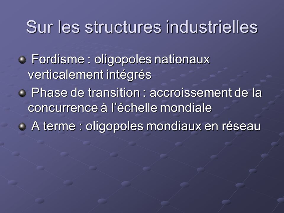 Sur les structures industrielles Fordisme : oligopoles nationaux verticalement intégrés Fordisme : oligopoles nationaux verticalement intégrés Phase d