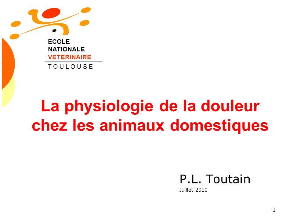 1 La physiologie de la douleur chez les animaux domestiques P.L. Toutain Juillet 2010 ECOLE NATIONALE VETERINAIRE T O U L O U S E