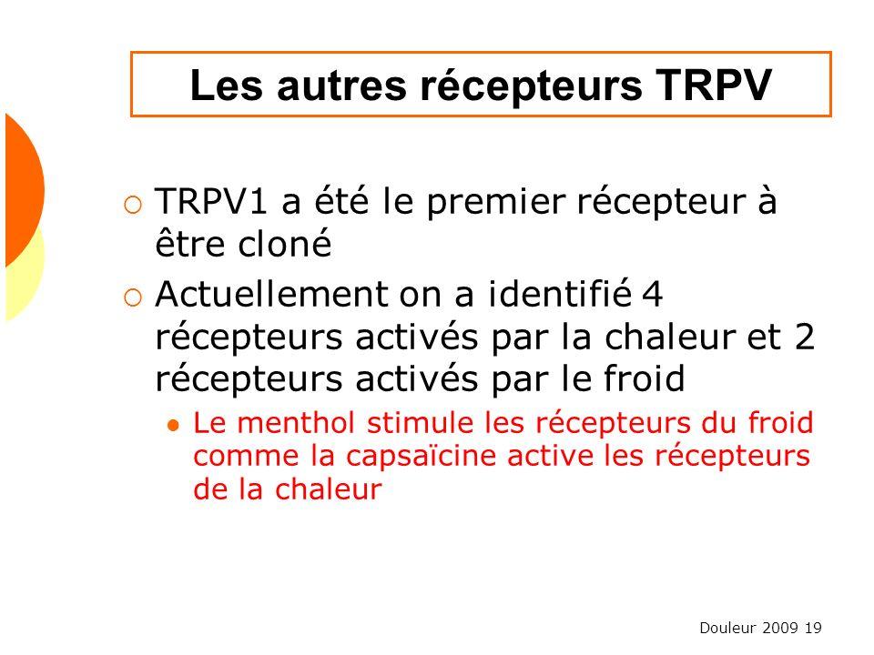 Douleur 2009 19 Les autres récepteurs TRPV TRPV1 a été le premier récepteur à être cloné Actuellement on a identifié 4 récepteurs activés par la chale